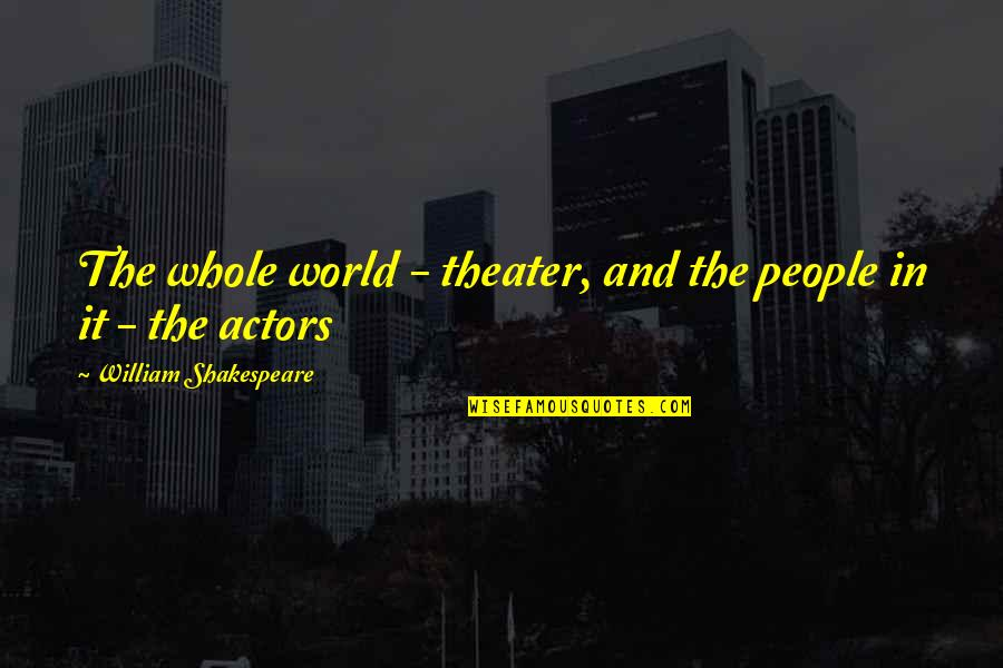 Actors Shakespeare Quotes By William Shakespeare: The whole world - theater, and the people