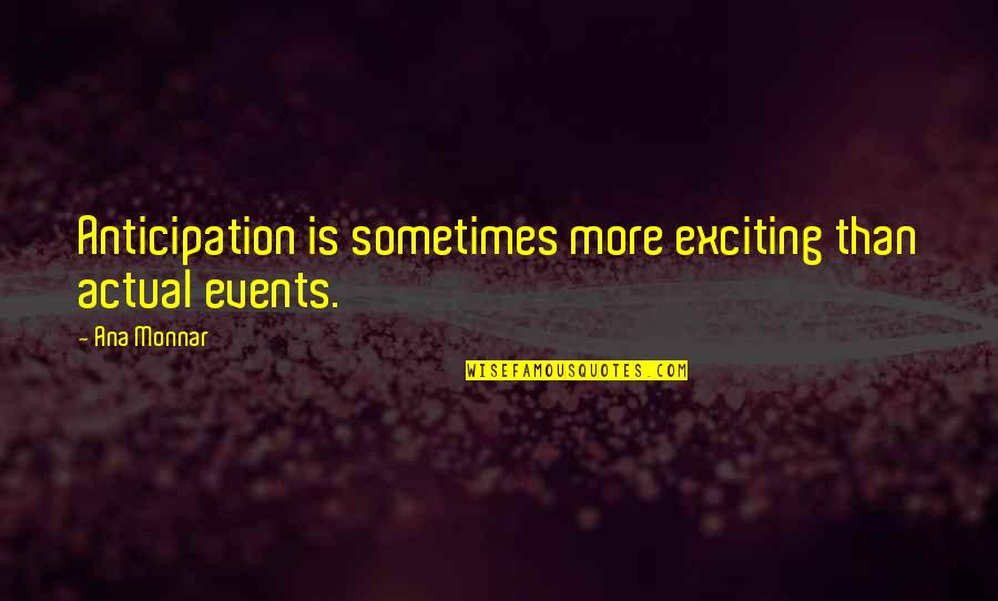 Actual Life Quotes By Ana Monnar: Anticipation is sometimes more exciting than actual events.