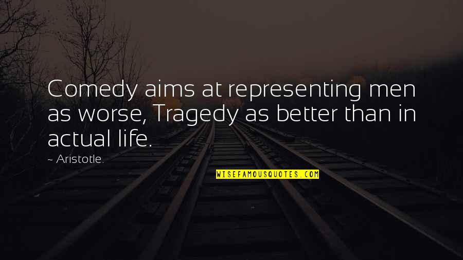 Actual Life Quotes By Aristotle.: Comedy aims at representing men as worse, Tragedy