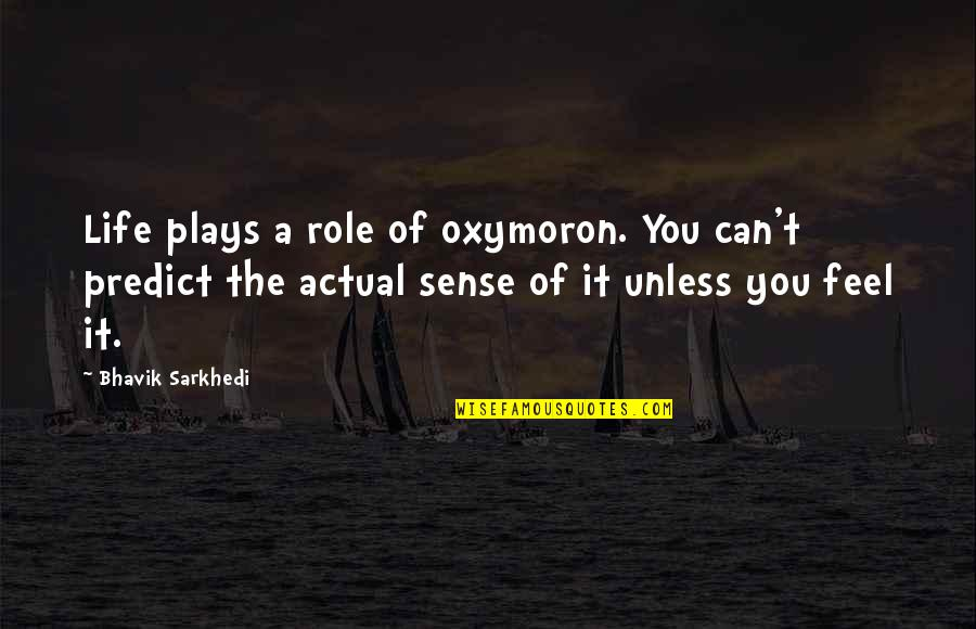 Actual Life Quotes By Bhavik Sarkhedi: Life plays a role of oxymoron. You can't