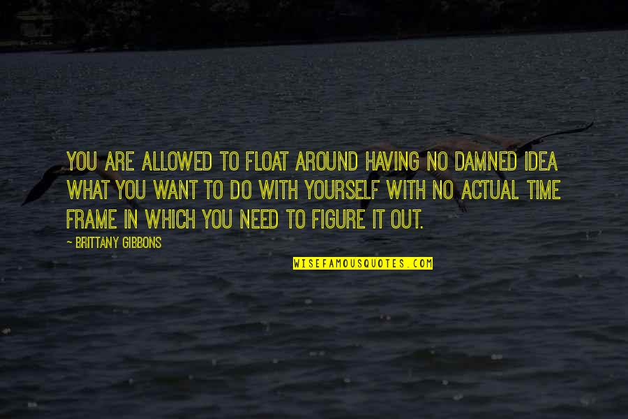 Actual Life Quotes By Brittany Gibbons: You are allowed to float around having no