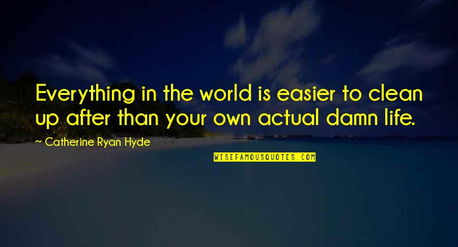 Actual Life Quotes By Catherine Ryan Hyde: Everything in the world is easier to clean
