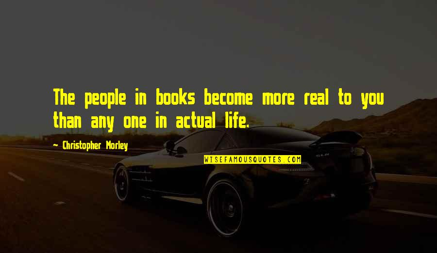 Actual Life Quotes By Christopher Morley: The people in books become more real to
