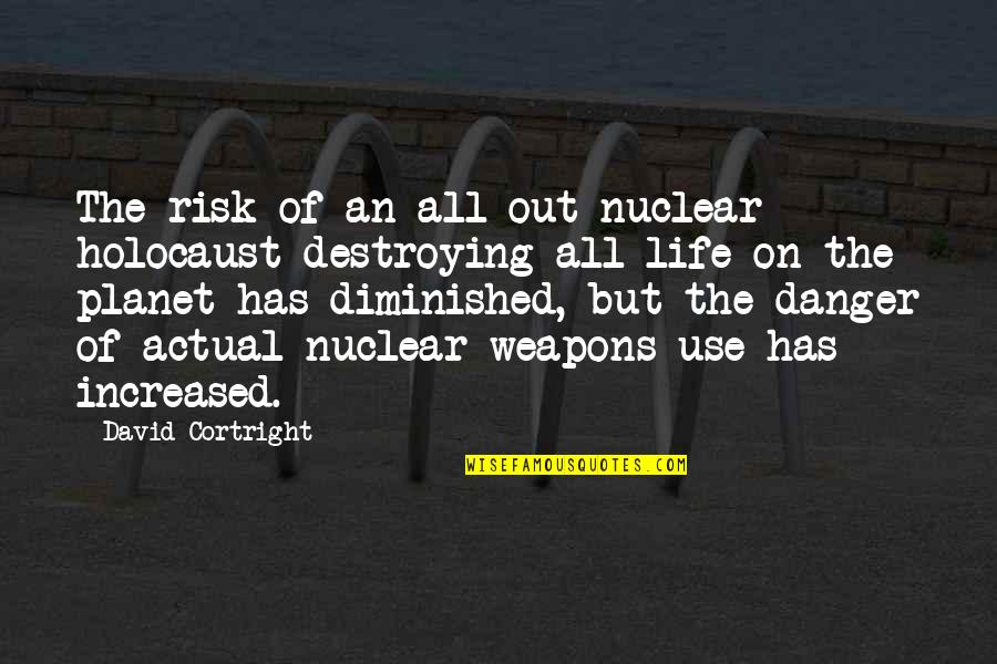 Actual Life Quotes By David Cortright: The risk of an all-out nuclear holocaust destroying