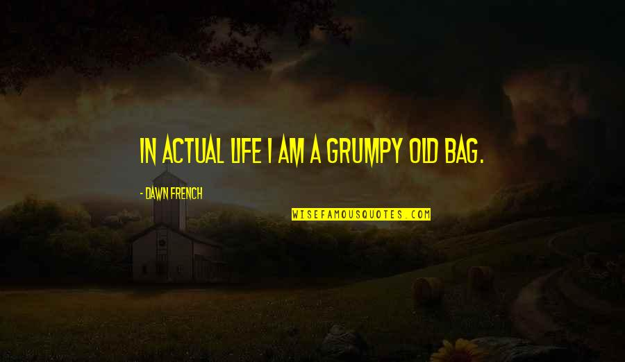 Actual Life Quotes By Dawn French: In actual life I am a grumpy old