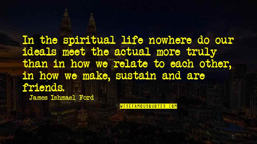 Actual Life Quotes By James Ishmael Ford: In the spiritual life nowhere do our ideals