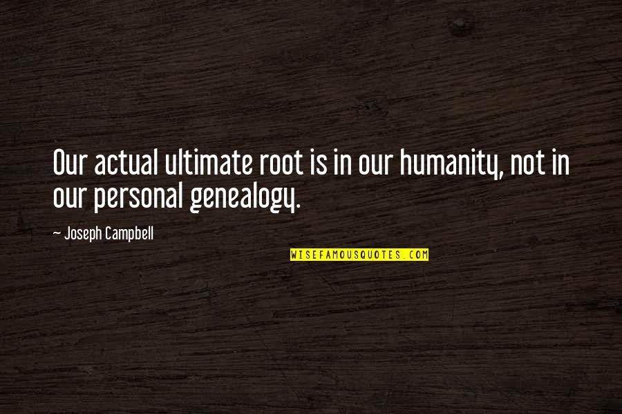 Actual Life Quotes By Joseph Campbell: Our actual ultimate root is in our humanity,