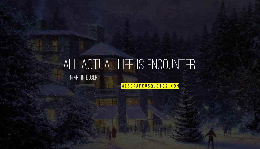 Actual Life Quotes By Martin Buber: All actual life is encounter.
