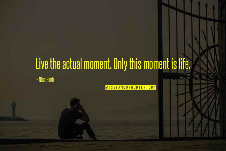 Actual Life Quotes By Nhat Hanh: Live the actual moment. Only this moment is