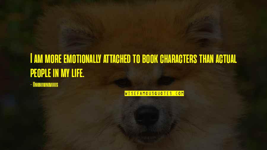 Actual Life Quotes By Unknownimous: I am more emotionally attached to book characters