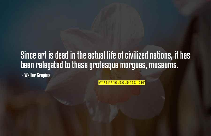 Actual Life Quotes By Walter Gropius: Since art is dead in the actual life