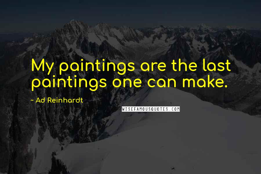 Ad Reinhardt quotes: My paintings are the last paintings one can make.