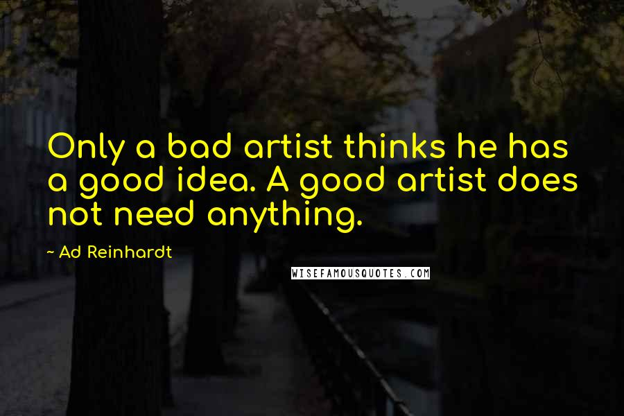 Ad Reinhardt quotes: Only a bad artist thinks he has a good idea. A good artist does not need anything.