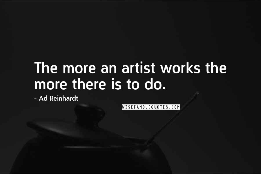 Ad Reinhardt quotes: The more an artist works the more there is to do.