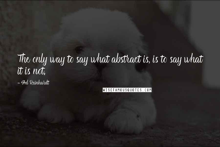 Ad Reinhardt quotes: The only way to say what abstract is, is to say what it is not.