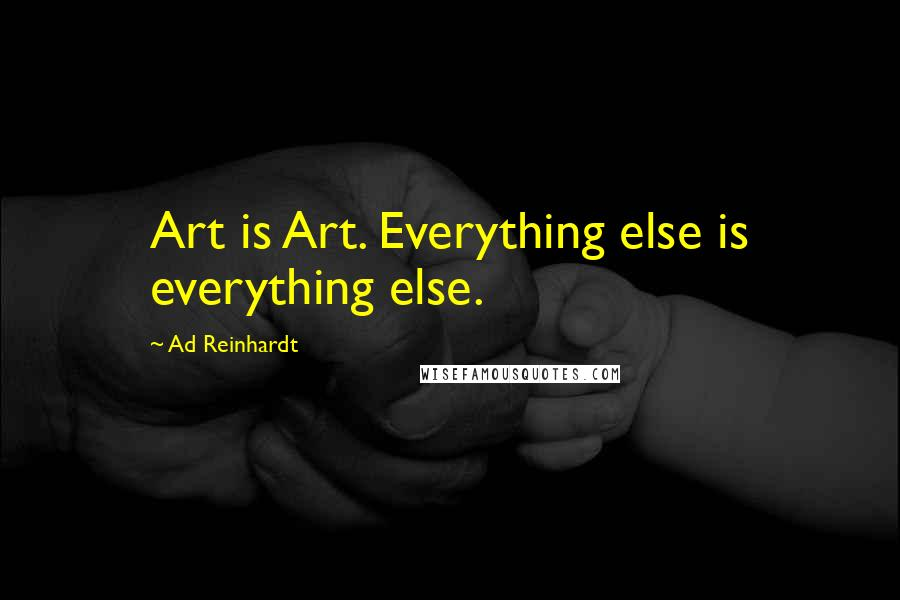 Ad Reinhardt quotes: Art is Art. Everything else is everything else.