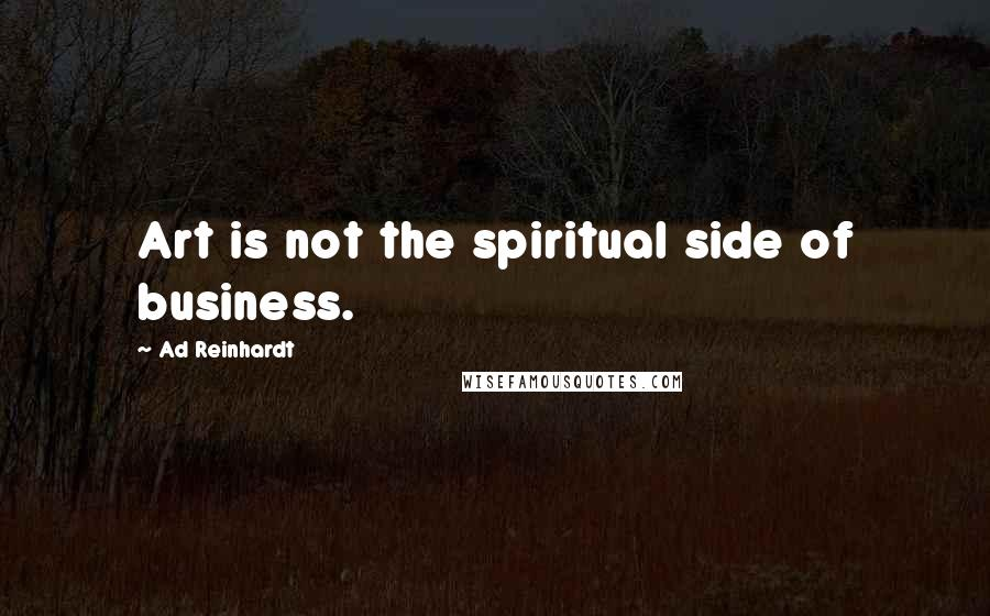 Ad Reinhardt quotes: Art is not the spiritual side of business.