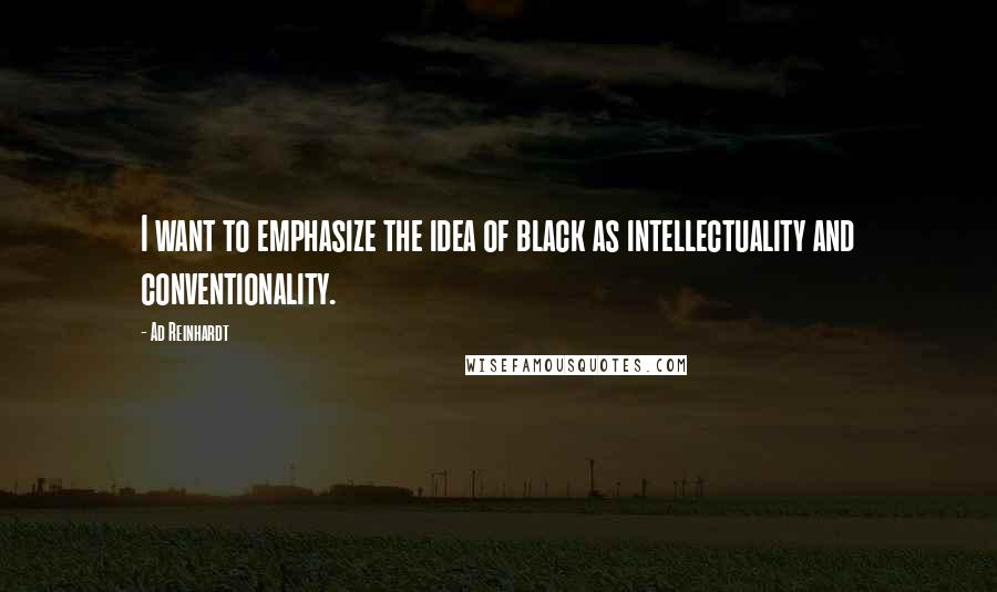 Ad Reinhardt quotes: I want to emphasize the idea of black as intellectuality and conventionality.