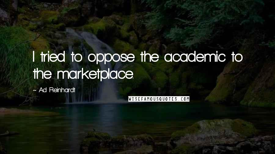 Ad Reinhardt quotes: I tried to oppose the academic to the marketplace.
