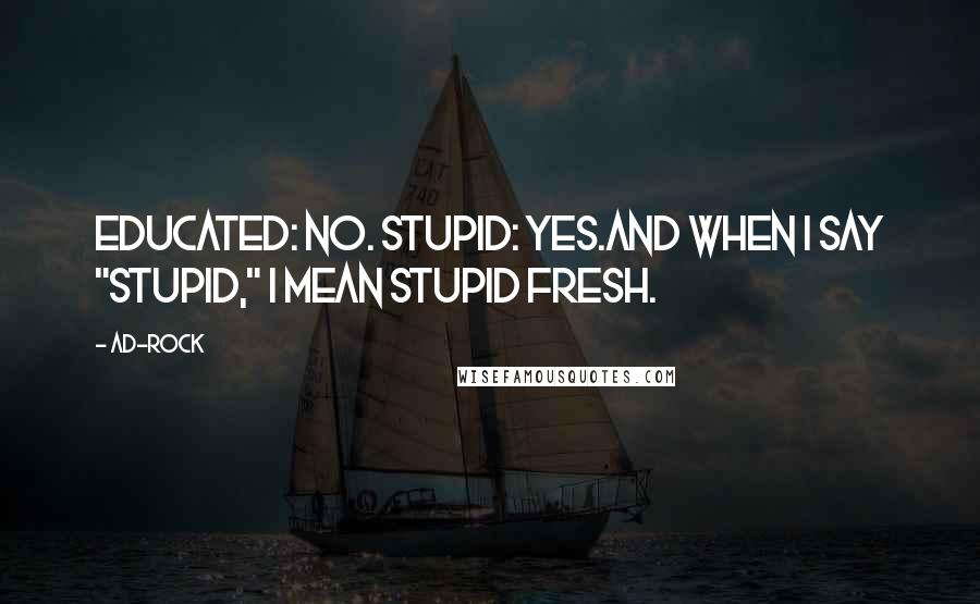 "Ad-Rock quotes: Educated: no. Stupid: yes.And when I say ""stupid,"" I mean stupid fresh."