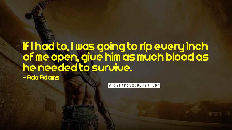 Ada Adams quotes: If I had to, I was going to rip every inch of me open, give him as much blood as he needed to survive.