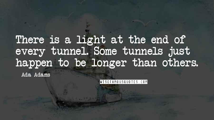 Ada Adams quotes: There is a light at the end of every tunnel. Some tunnels just happen to be longer than others.