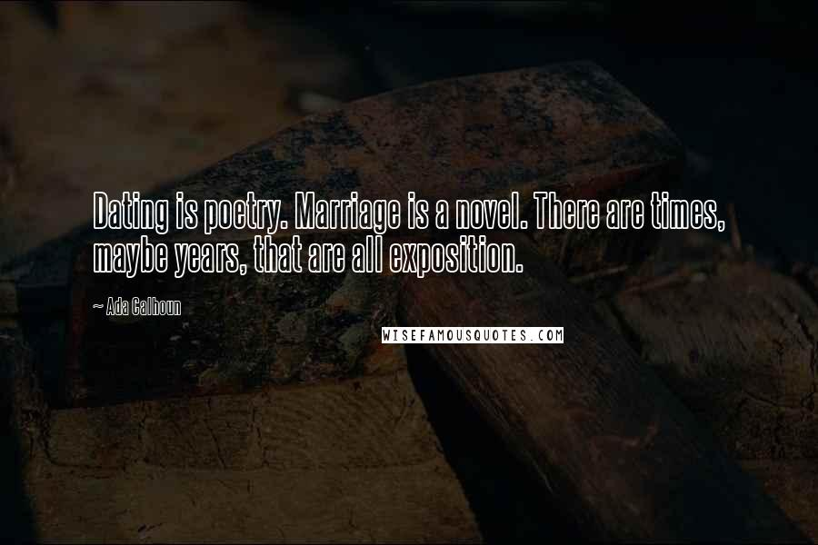 Ada Calhoun quotes: Dating is poetry. Marriage is a novel. There are times, maybe years, that are all exposition.