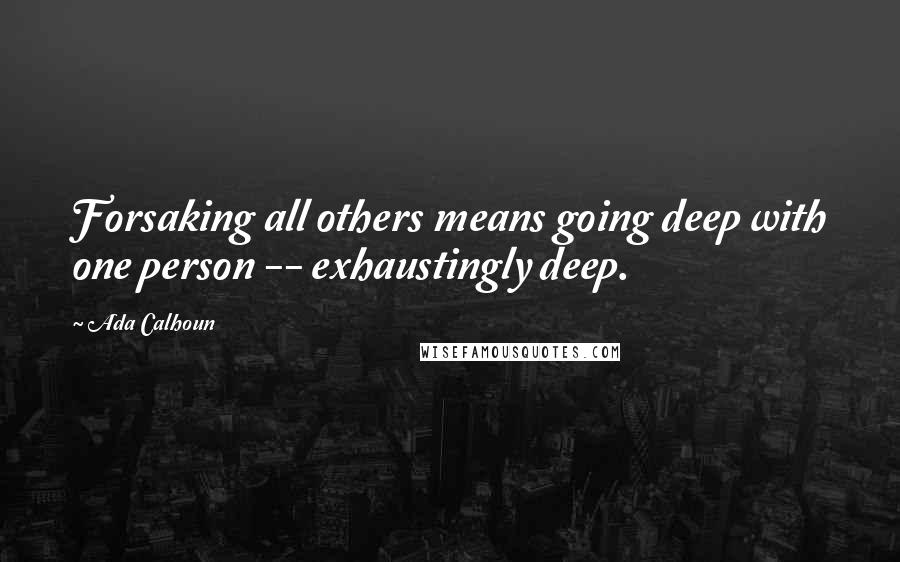 Ada Calhoun quotes: Forsaking all others means going deep with one person -- exhaustingly deep.