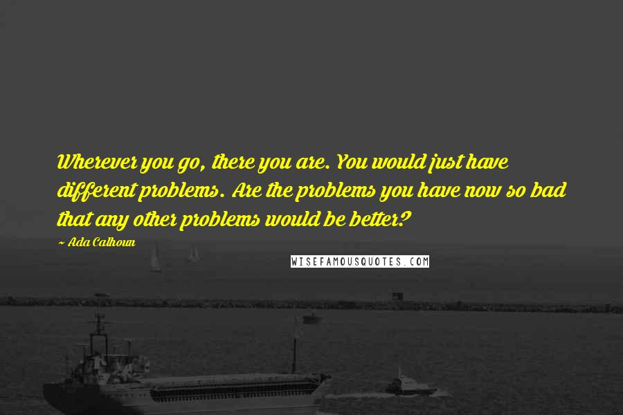 Ada Calhoun quotes: Wherever you go, there you are. You would just have different problems. Are the problems you have now so bad that any other problems would be better?