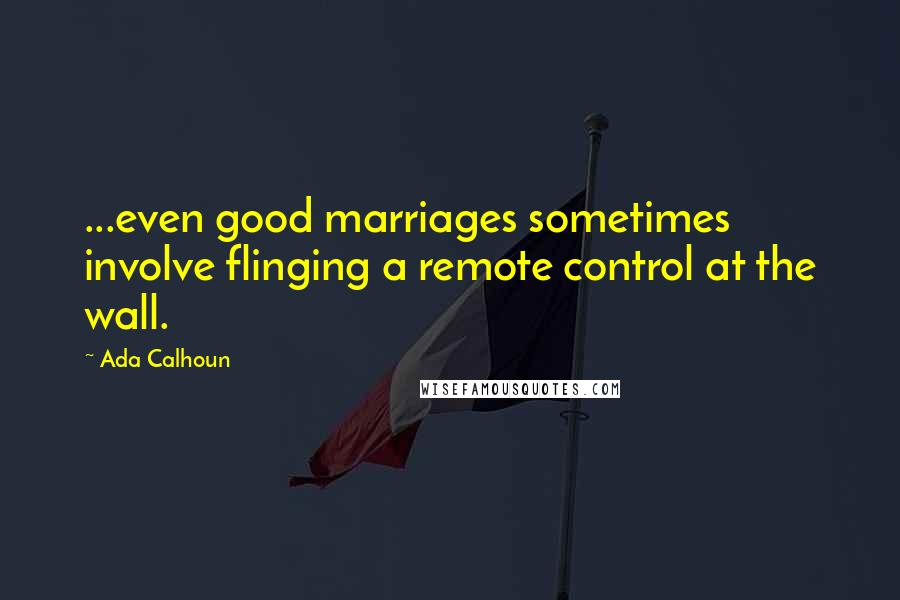 Ada Calhoun quotes: ...even good marriages sometimes involve flinging a remote control at the wall.
