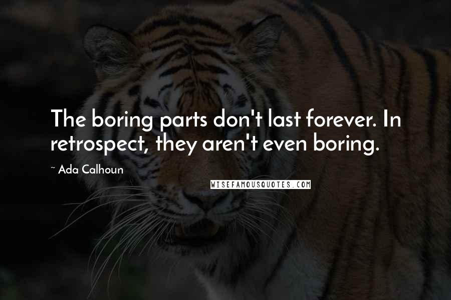 Ada Calhoun quotes: The boring parts don't last forever. In retrospect, they aren't even boring.