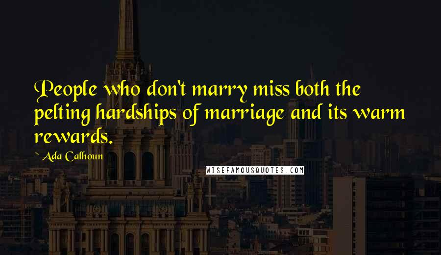 Ada Calhoun quotes: People who don't marry miss both the pelting hardships of marriage and its warm rewards.