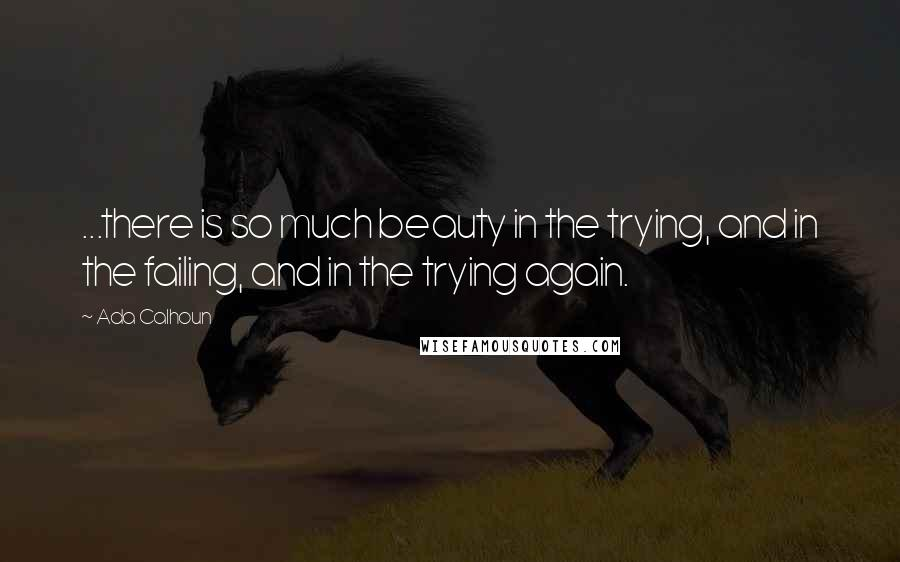 Ada Calhoun quotes: ...there is so much beauty in the trying, and in the failing, and in the trying again.