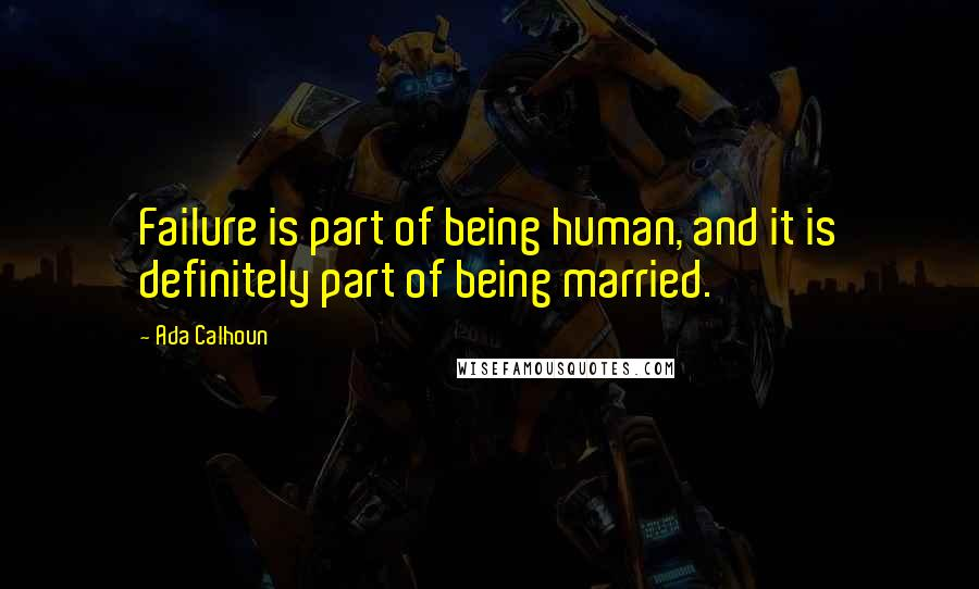 Ada Calhoun quotes: Failure is part of being human, and it is definitely part of being married.