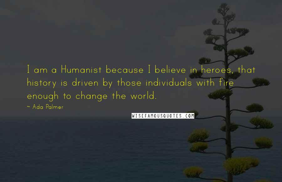 Ada Palmer quotes: I am a Humanist because I believe in heroes, that history is driven by those individuals with fire enough to change the world.