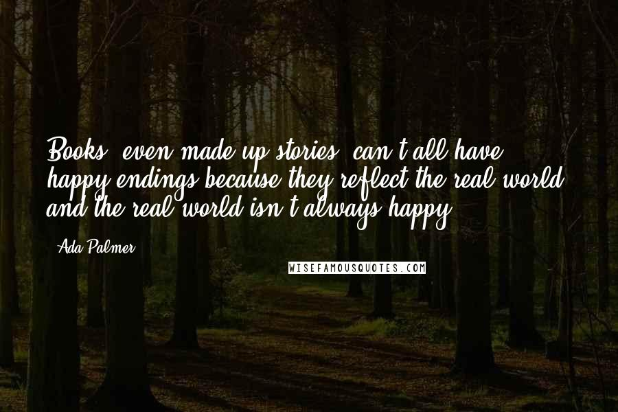 Ada Palmer quotes: Books, even made-up stories, can't all have happy endings because they reflect the real world, and the real world isn't always happy.
