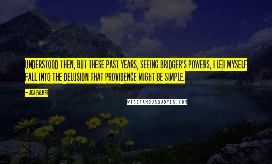 Ada Palmer quotes: understood then, but these past years, seeing Bridger's powers, I let myself fall into the delusion that Providence might be simple.