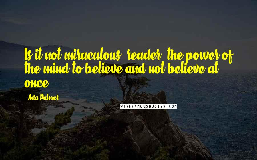Ada Palmer quotes: Is it not miraculous, reader, the power of the mind to believe and not believe at once?