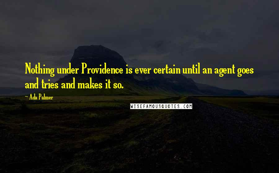 Ada Palmer quotes: Nothing under Providence is ever certain until an agent goes and tries and makes it so.