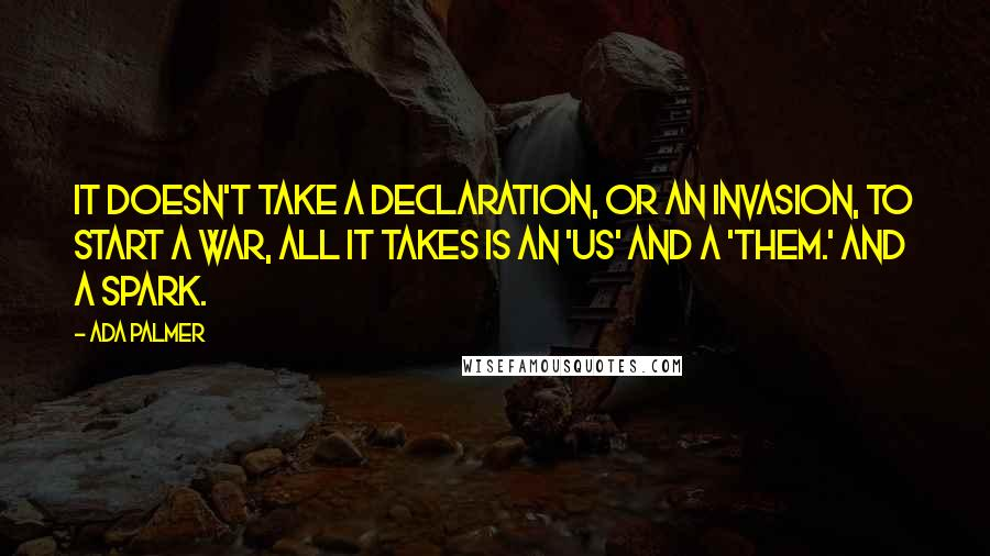 Ada Palmer quotes: It doesn't take a declaration, or an invasion, to start a war, all it takes is an 'us' and a 'them.' And a spark.