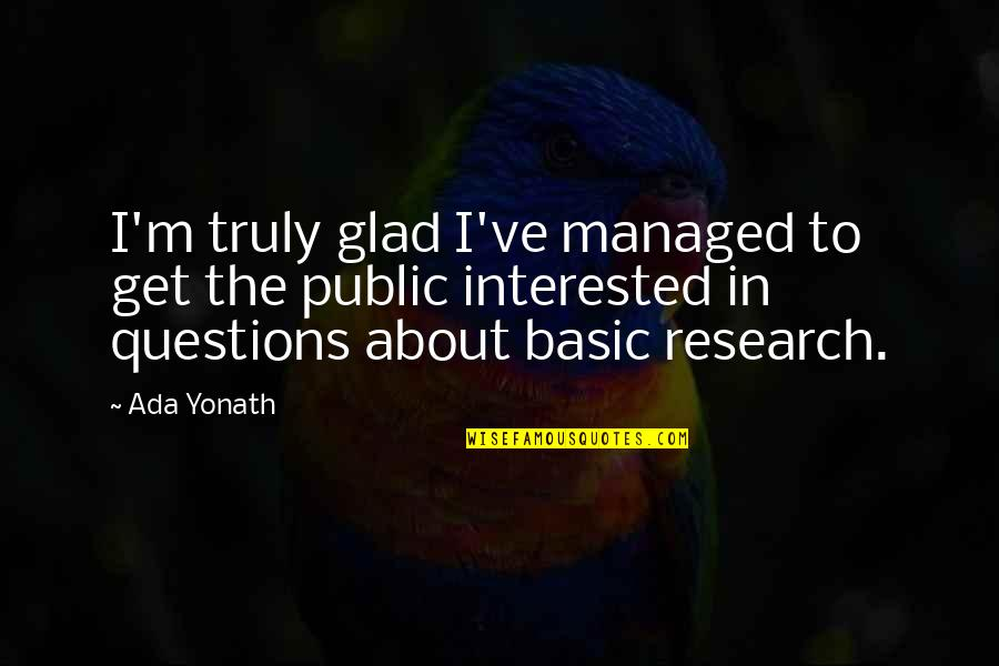 Ada Yonath Quotes By Ada Yonath: I'm truly glad I've managed to get the