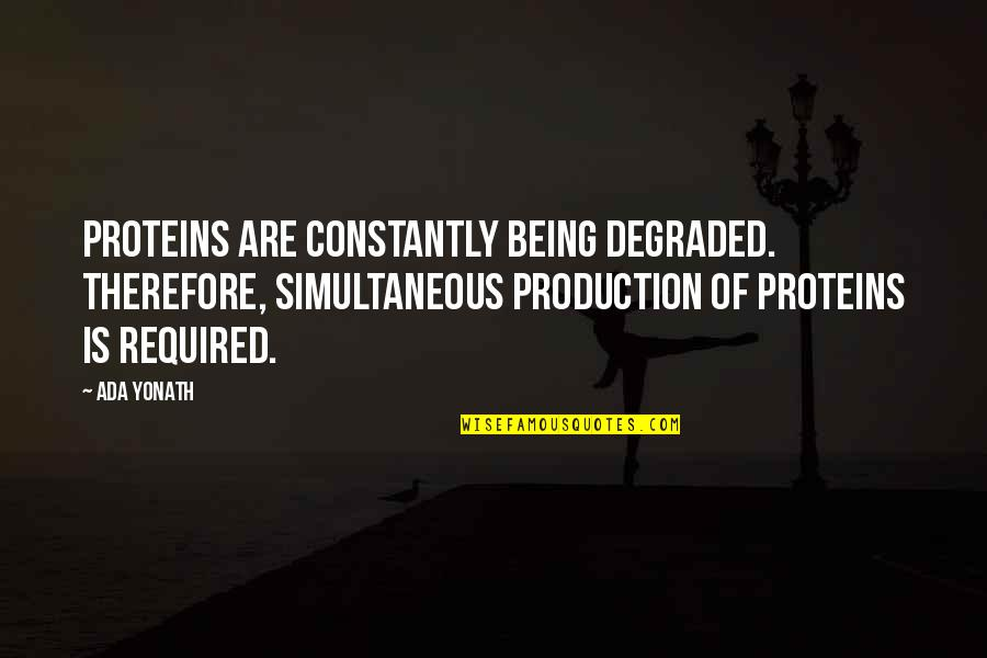 Ada Yonath Quotes By Ada Yonath: Proteins are constantly being degraded. Therefore, simultaneous production