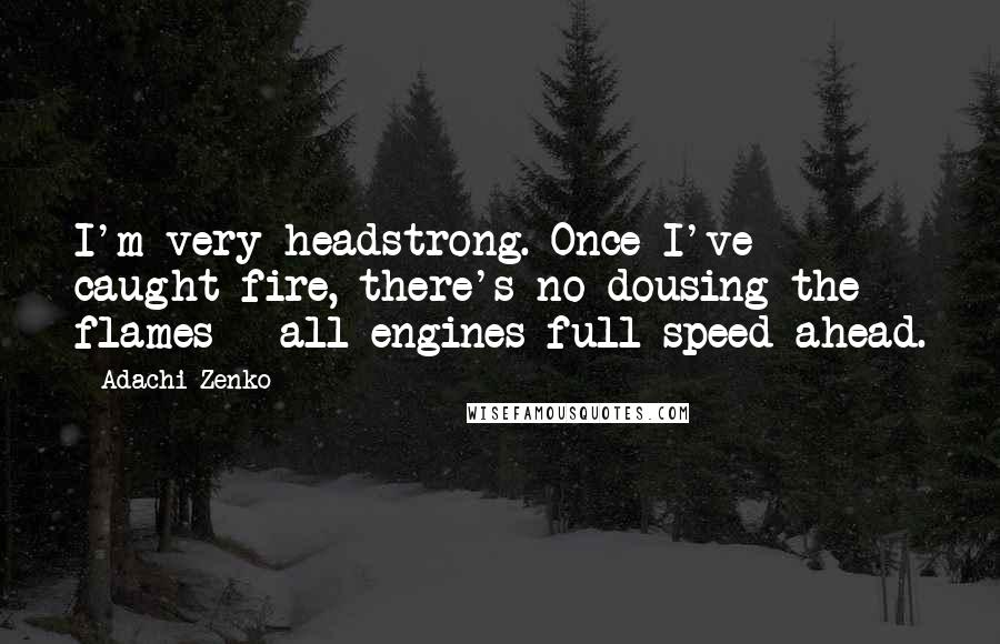 Adachi Zenko quotes: I'm very headstrong. Once I've caught fire, there's no dousing the flames - all engines full speed ahead.