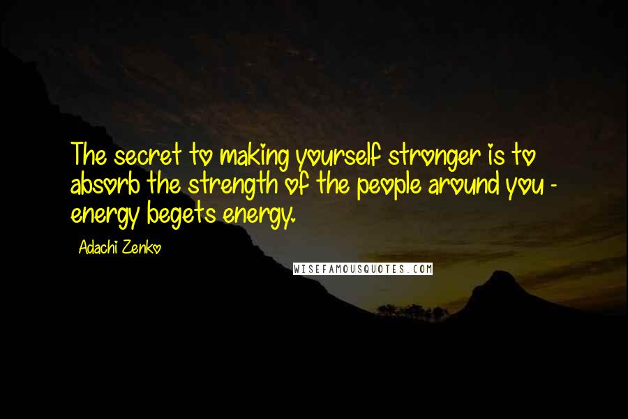Adachi Zenko quotes: The secret to making yourself stronger is to absorb the strength of the people around you - energy begets energy.