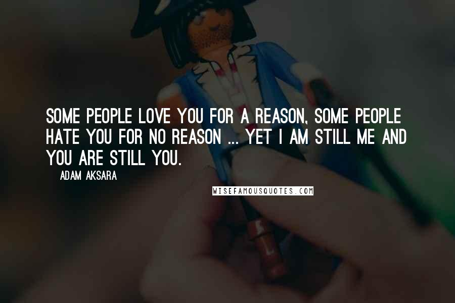 Adam Aksara quotes: Some people love you for a reason, some people hate you for no reason ... Yet I am still me and you are still you.