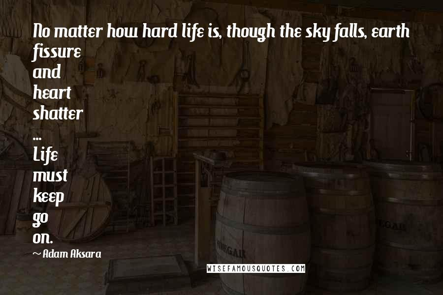 Adam Aksara quotes: No matter how hard life is, though the sky falls, earth fissure and heart shatter ... Life must keep go on.