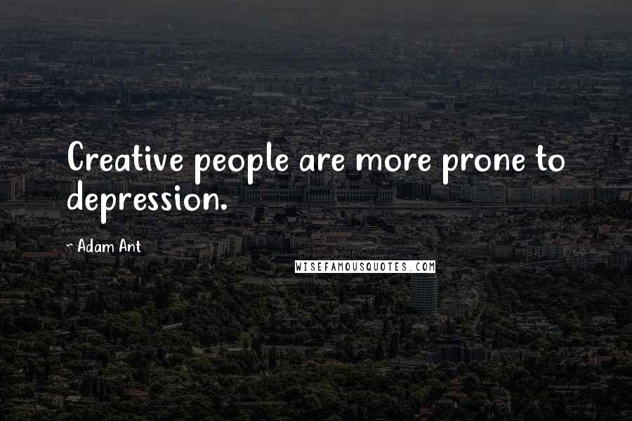 Adam Ant quotes: Creative people are more prone to depression.
