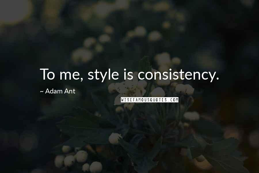 Adam Ant quotes: To me, style is consistency.