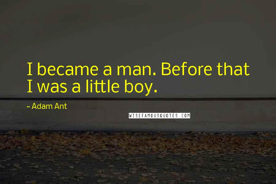 Adam Ant quotes: I became a man. Before that I was a little boy.