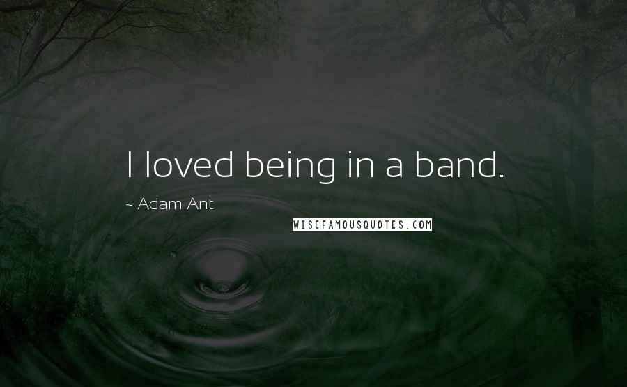 Adam Ant quotes: I loved being in a band.